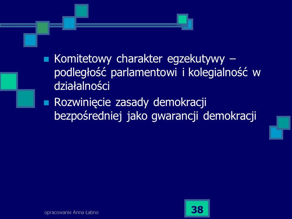 opracowanie Anna Łabno 38 Komitetowy charakter egzekutywy – podległość parlamentowi i kolegialność w działalności Rozwinięcie zasady demokracji bezpośredniej jako gwarancji demokracji