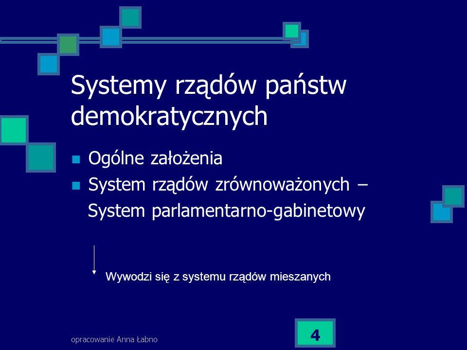 opracowanie Anna Łabno 4 Systemy rządów państw demokratycznych Ogólne założenia System rządów zrównoważonych – System parlamentarno-gabinetowy Wywodzi się z systemu rządów mieszanych
