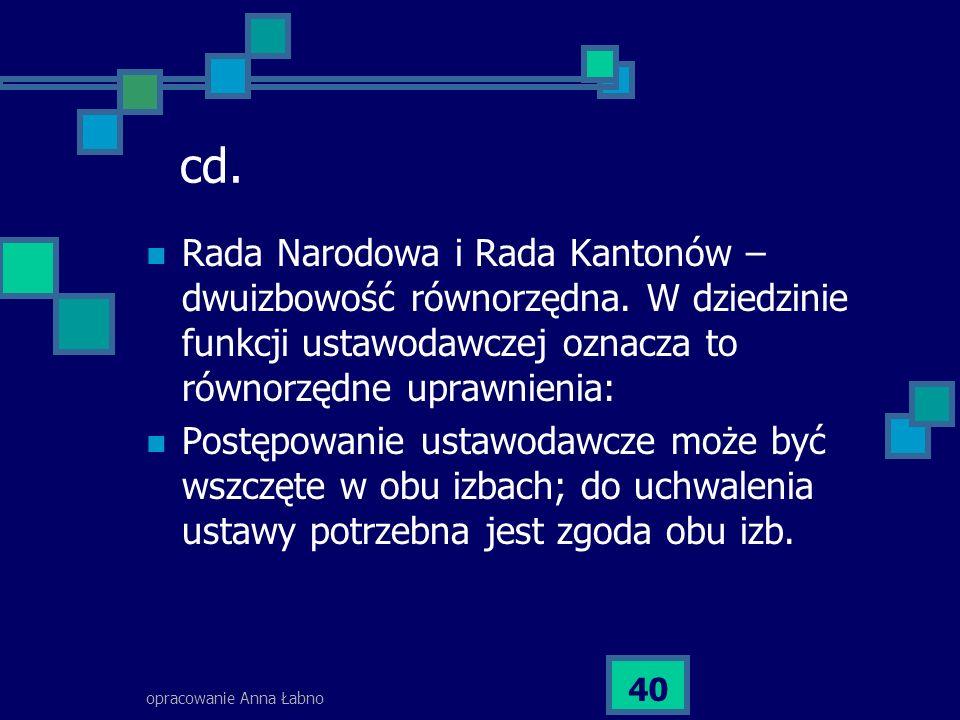 opracowanie Anna Łabno 40 cd. Rada Narodowa i Rada Kantonów – dwuizbowość równorzędna. W dziedzinie funkcji ustawodawczej oznacza to równorzędne upraw