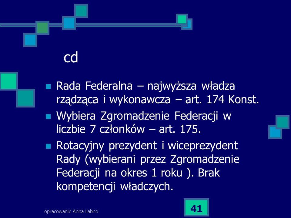 opracowanie Anna Łabno 41 cd Rada Federalna – najwyższa władza rządząca i wykonawcza – art. 174 Konst. Wybiera Zgromadzenie Federacji w liczbie 7 czło
