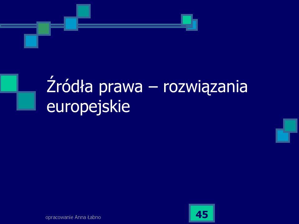 opracowanie Anna Łabno 45 Źródła prawa – rozwiązania europejskie
