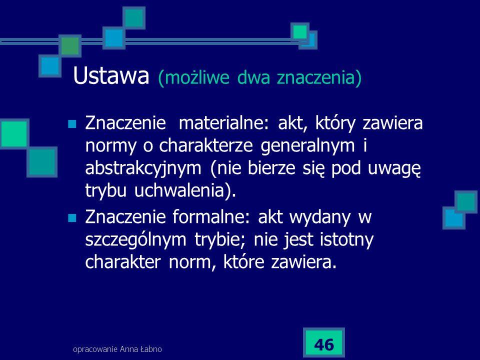 opracowanie Anna Łabno 46 Ustawa (możliwe dwa znaczenia) Znaczenie materialne: akt, który zawiera normy o charakterze generalnym i abstrakcyjnym (nie bierze się pod uwagę trybu uchwalenia).