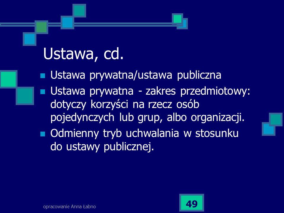 opracowanie Anna Łabno 49 Ustawa, cd. Ustawa prywatna/ustawa publiczna Ustawa prywatna - zakres przedmiotowy: dotyczy korzyści na rzecz osób pojedyncz
