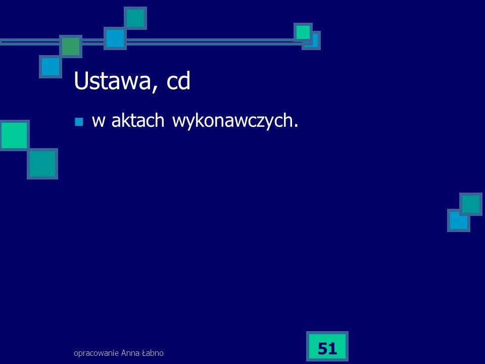 opracowanie Anna Łabno 51 Ustawa, cd w aktach wykonawczych.
