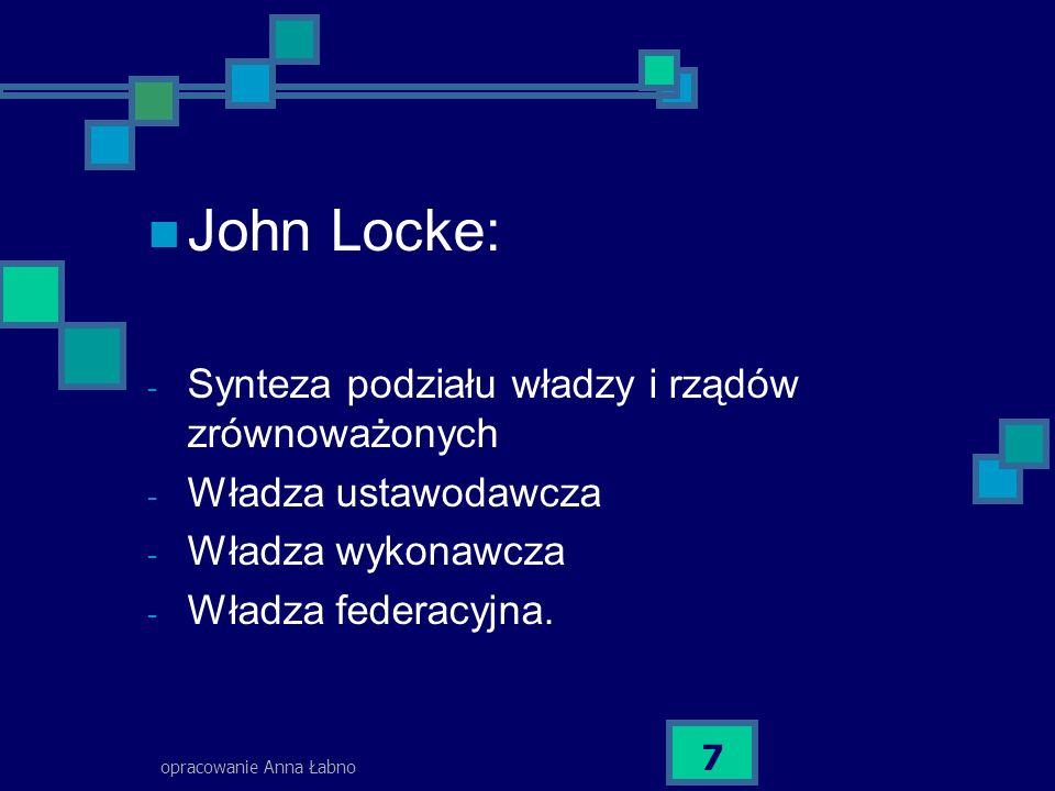 opracowanie Anna Łabno 7 John Locke: - Synteza podziału władzy i rządów zrównoważonych - Władza ustawodawcza - Władza wykonawcza - Władza federacyjna.