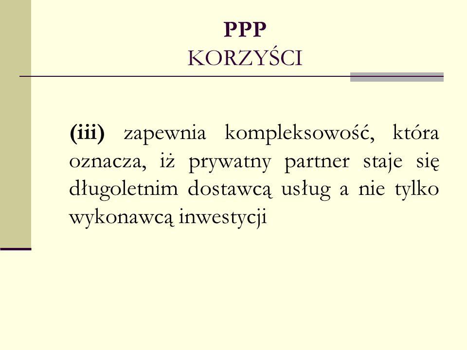 PPP KORZYŚCI (iii) zapewnia kompleksowość, która oznacza, iż prywatny partner staje się długoletnim dostawcą usług a nie tylko wykonawcą inwestycji