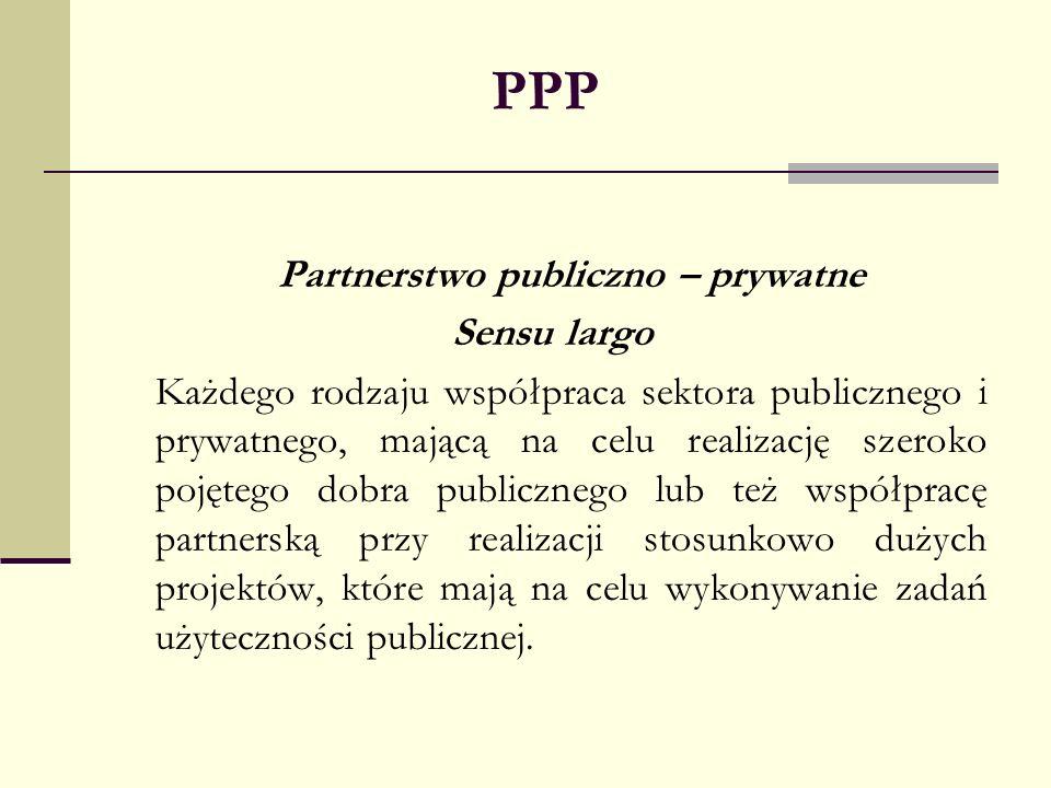 PPP Partnerstwo publiczno – prywatne Sensu largo Każdego rodzaju współpraca sektora publicznego i prywatnego, mającą na celu realizację szeroko pojęte