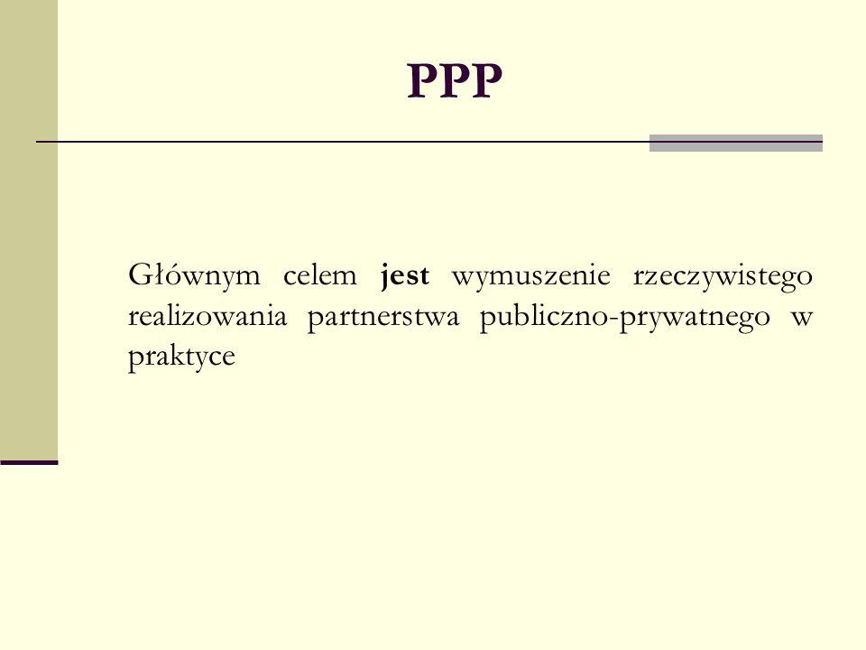PPP Głównym celem jest wymuszenie rzeczywistego realizowania partnerstwa publiczno-prywatnego w praktyce