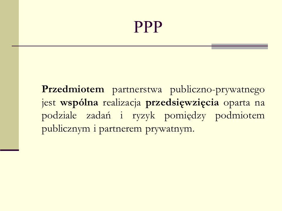 PPP Przedmiotem partnerstwa publiczno-prywatnego jest wspólna realizacja przedsięwzięcia oparta na podziale zadań i ryzyk pomiędzy podmiotem publiczny