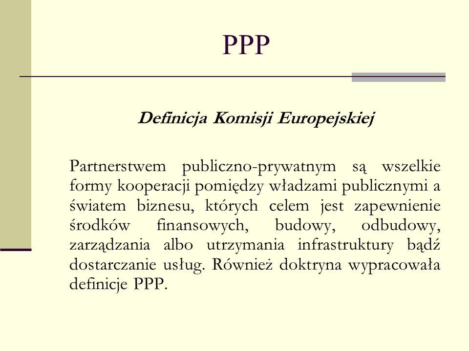 PPP Definicja Komisji Europejskiej Partnerstwem publiczno-prywatnym są wszelkie formy kooperacji pomiędzy władzami publicznymi a światem biznesu, któr