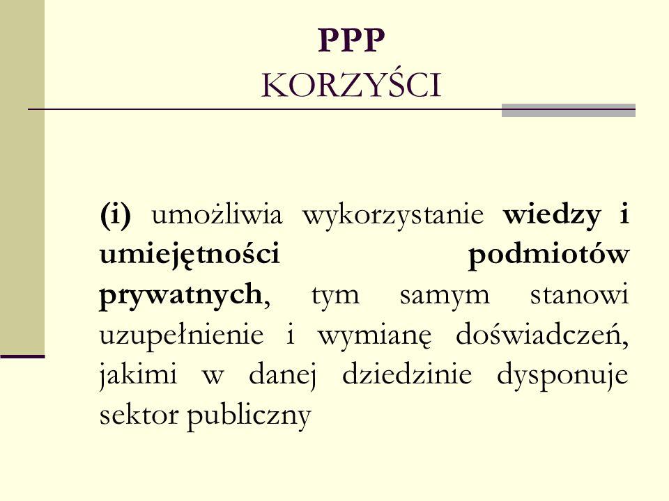 PPP KORZYŚCI (i) umożliwia wykorzystanie wiedzy i umiejętności podmiotów prywatnych, tym samym stanowi uzupełnienie i wymianę doświadczeń, jakimi w da