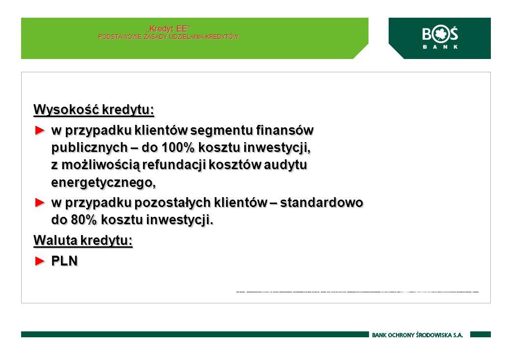 Wysokość kredytu: w przypadku klientów segmentu finansów publicznych – do 100% kosztu inwestycji, z możliwością refundacji kosztów audytu energetycznego,w przypadku klientów segmentu finansów publicznych – do 100% kosztu inwestycji, z możliwością refundacji kosztów audytu energetycznego, w przypadku pozostałych klientów – standardowo do 80% kosztu inwestycji.w przypadku pozostałych klientów – standardowo do 80% kosztu inwestycji.