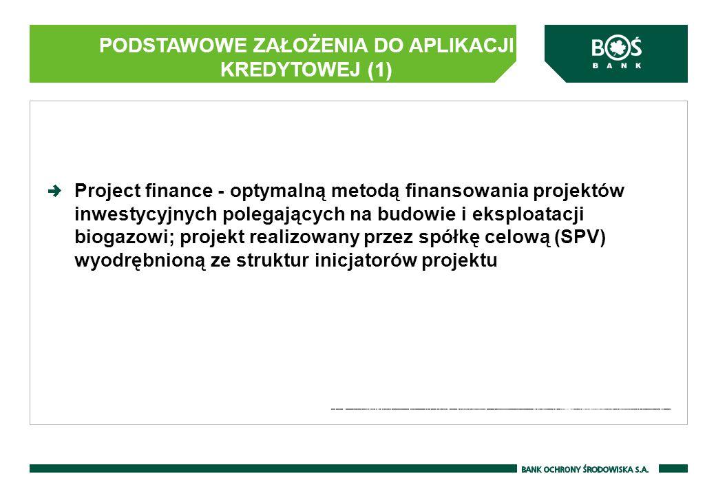 PODSTAWOWE ZAŁOŻENIA DO APLIKACJI KREDYTOWEJ (1) Project finance - optymalną metodą finansowania projektów inwestycyjnych polegających na budowie i eksploatacji biogazowi; projekt realizowany przez spółkę celową (SPV) wyodrębnioną ze struktur inicjatorów projektu