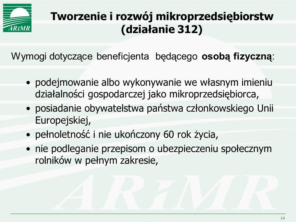 14 Tworzenie i rozwój mikroprzedsiębiorstw (działanie 312) Wymogi dotyczące beneficjenta będącego osobą fizyczną: podejmowanie albo wykonywanie we wła