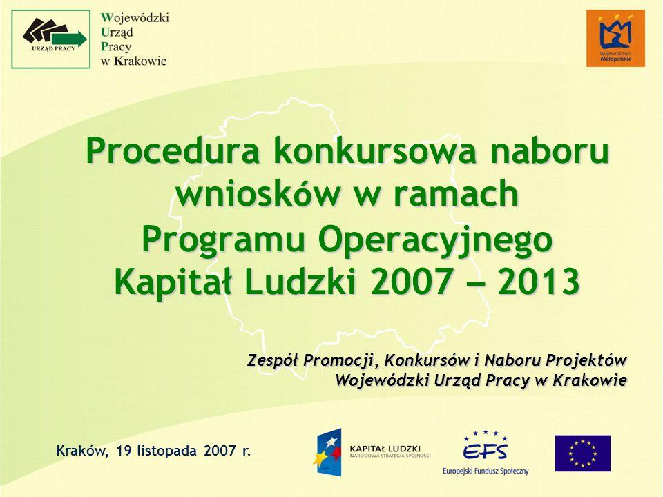 Procedura konkursowa naboru wniosk ó w w ramach Programu Operacyjnego Kapitał Ludzki 2007 – 2013 Zespół Promocji, Konkursów i Naboru Projektów Wojewódzki Urząd Pracy w Krakowie Kraków, 19 listopada 2007 r.