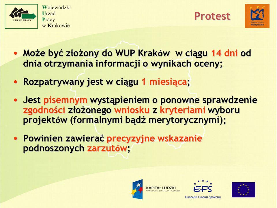 Protest Może być złożony do WUP Krak ó w w ciągu 14 dni od dnia otrzymania informacji o wynikach oceny; Może być złożony do WUP Krak ó w w ciągu 14 dni od dnia otrzymania informacji o wynikach oceny; Rozpatrywany jest w ciągu 1 miesiąca; Rozpatrywany jest w ciągu 1 miesiąca; Jest pisemnym wystąpieniem o ponowne sprawdzenie zgodności złożonego wniosku z kryteriami wyboru projekt ó w (formalnymi bądź merytorycznymi); Jest pisemnym wystąpieniem o ponowne sprawdzenie zgodności złożonego wniosku z kryteriami wyboru projekt ó w (formalnymi bądź merytorycznymi); Powinien zawierać precyzyjne wskazanie podnoszonych zarzut ó w; Powinien zawierać precyzyjne wskazanie podnoszonych zarzut ó w;