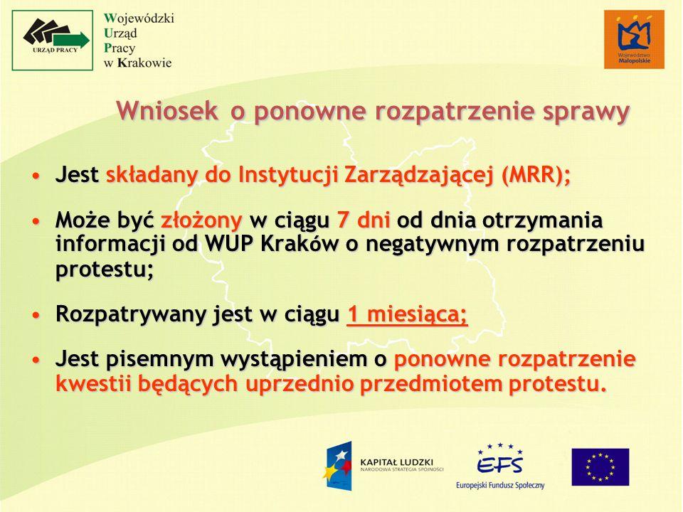 Wniosek o ponowne rozpatrzenie sprawy Jest składany do Instytucji Zarządzającej (MRR);Jest składany do Instytucji Zarządzającej (MRR); Może być złożony w ciągu 7 dni od dnia otrzymania informacji od WUP Krak ó w o negatywnym rozpatrzeniu protestu;Może być złożony w ciągu 7 dni od dnia otrzymania informacji od WUP Krak ó w o negatywnym rozpatrzeniu protestu; Rozpatrywany jest w ciągu 1 miesiąca;Rozpatrywany jest w ciągu 1 miesiąca; Jest pisemnym wystąpieniem o ponowne rozpatrzenie kwestii będących uprzednio przedmiotem protestu.Jest pisemnym wystąpieniem o ponowne rozpatrzenie kwestii będących uprzednio przedmiotem protestu.