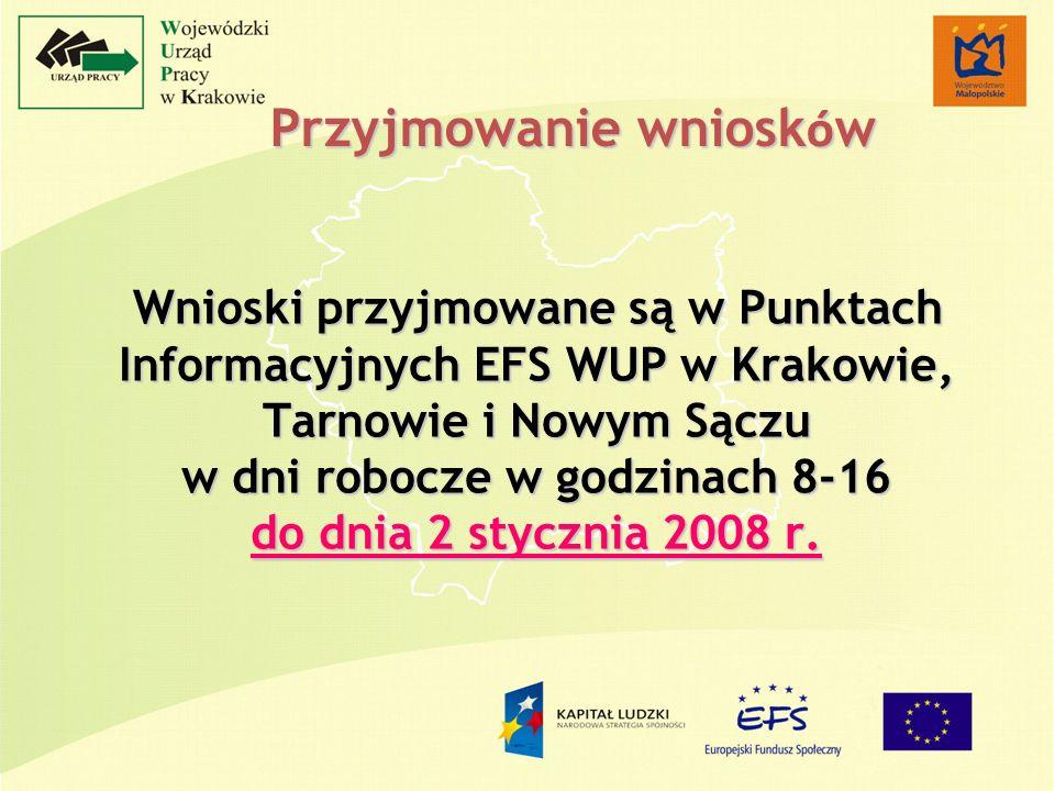 Przyjmowanie wniosk ó w Wnioski przyjmowane są w Punktach Informacyjnych EFS WUP w Krakowie, Tarnowie i Nowym Sączu w dni robocze w godzinach 8-16 do dnia 2 stycznia 2008 r.