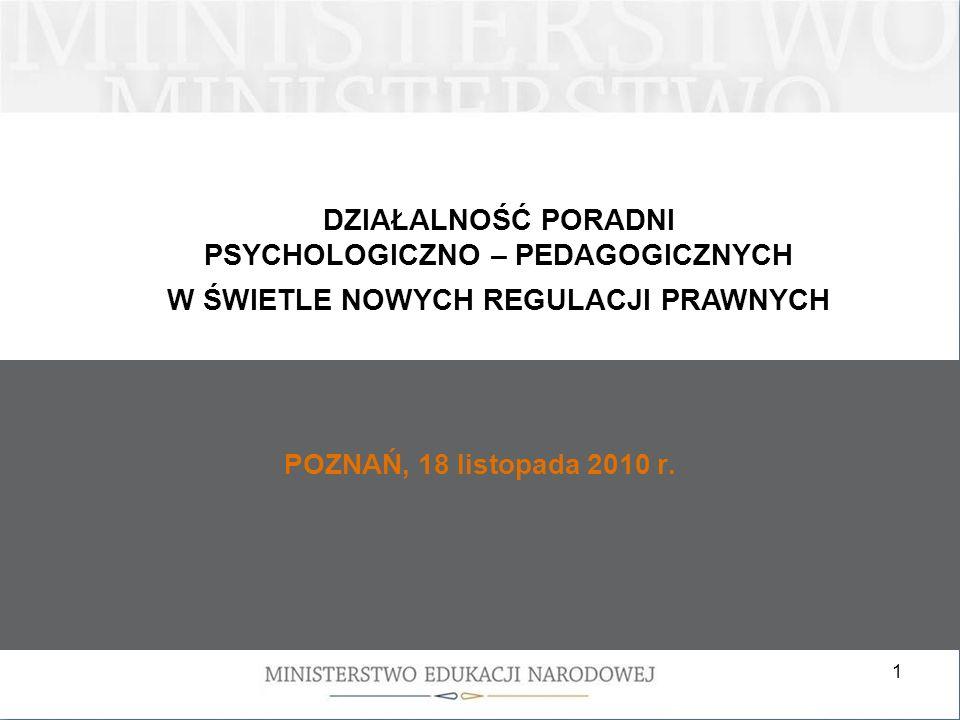 1 POZNAŃ, 18 listopada 2010 r. DZIAŁALNOŚĆ PORADNI PSYCHOLOGICZNO – PEDAGOGICZNYCH W ŚWIETLE NOWYCH REGULACJI PRAWNYCH
