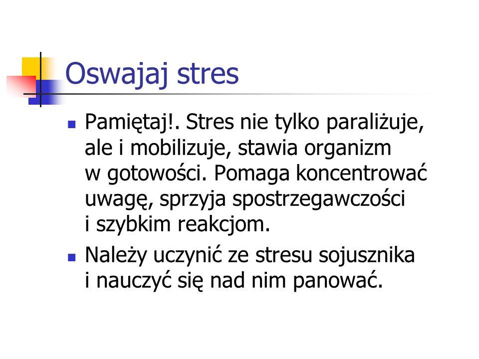 Oswajaj stres Pamiętaj!. Stres nie tylko paraliżuje, ale i mobilizuje, stawia organizm w gotowości. Pomaga koncentrować uwagę, sprzyja spostrzegawczoś