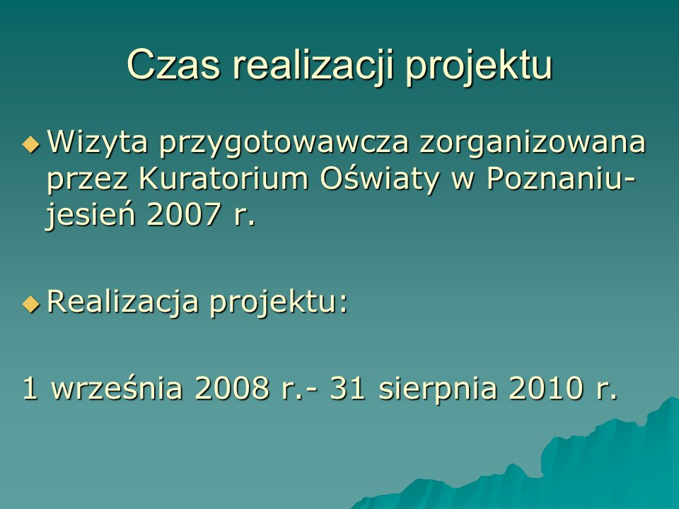 Czas realizacji projektu Wizyta przygotowawcza zorganizowana przez Kuratorium Oświaty w Poznaniu- jesień 2007 r. Wizyta przygotowawcza zorganizowana p