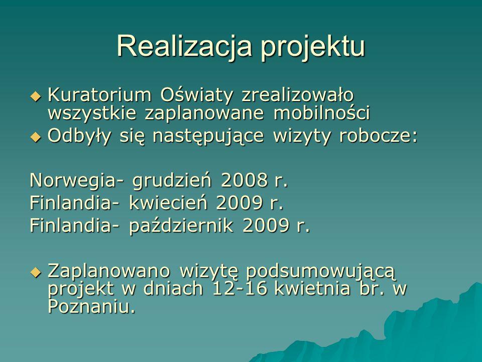 Realizacja projektu Kuratorium Oświaty zrealizowało wszystkie zaplanowane mobilności Kuratorium Oświaty zrealizowało wszystkie zaplanowane mobilności Odbyły się następujące wizyty robocze: Odbyły się następujące wizyty robocze: Norwegia- grudzień 2008 r.