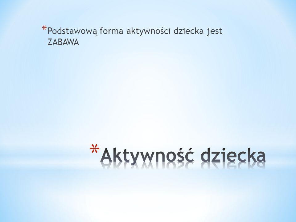 * Podstawową forma aktywności dziecka jest ZABAWA