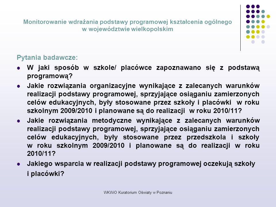 WKWiO Kuratorium Oświaty w Poznaniu Monitorowanie wdrażania podstawy programowej kształcenia ogólnego w województwie wielkopolskim Pytania badawcze: W