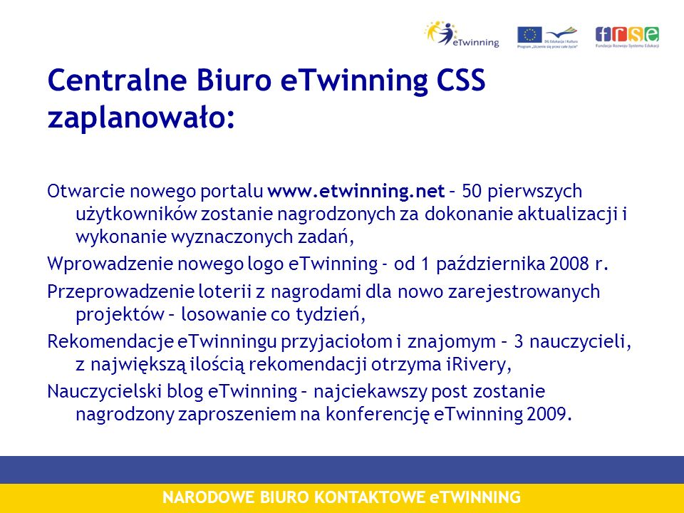 NARODOWE BIURO KONTAKTOWE eTWINNING Centralne Biuro eTwinning CSS zaplanowało: Otwarcie nowego portalu www.etwinning.net – 50 pierwszych użytkowników zostanie nagrodzonych za dokonanie aktualizacji i wykonanie wyznaczonych zadań, Wprowadzenie nowego logo eTwinning - od 1 października 2008 r.