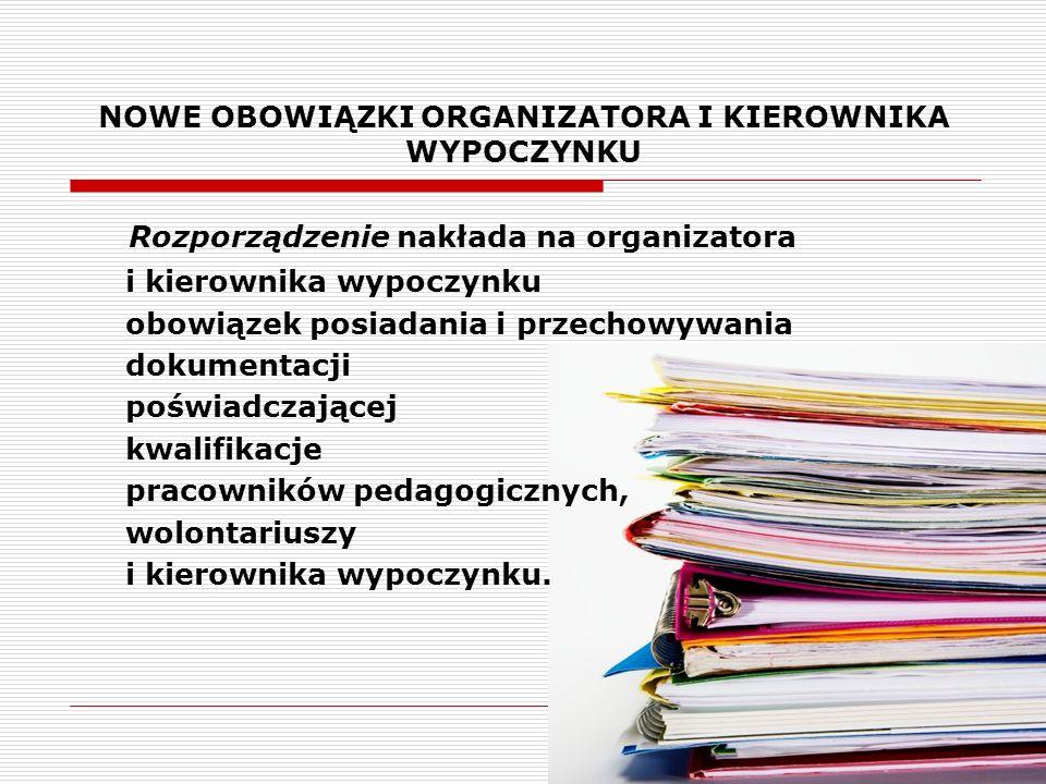 NOWE OBOWIĄZKI ORGANIZATORA I KIEROWNIKA WYPOCZYNKU Rozporządzenie nakłada na organizatora i kierownika wypoczynku obowiązek posiadania i przechowywan