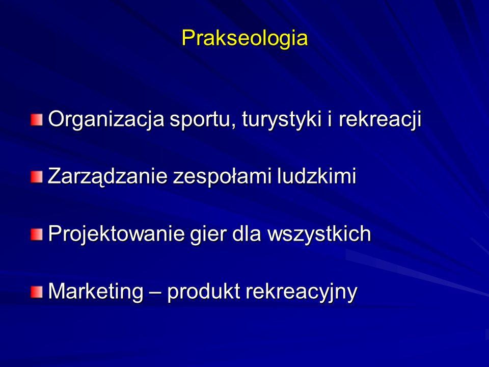 Prakseologia Organizacja sportu, turystyki i rekreacji Zarządzanie zespołami ludzkimi Projektowanie gier dla wszystkich Marketing – produkt rekreacyjn