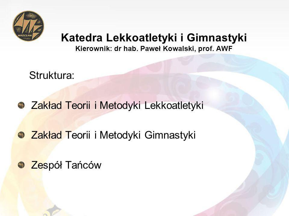 Katedra Lekkoatletyki i Gimnastyki Kierownik: dr hab. Paweł Kowalski, prof. AWF Struktura: Zakład Teorii i Metodyki Lekkoatletyki Zakład Teorii i Meto
