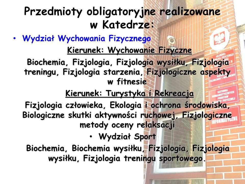 Przedmioty obligatoryjne realizowane w Katedrze: Wydział Wychowania Fizycznego Kierunek: Wychowanie Fizyczne Biochemia, Fizjologia, Fizjologia wysiłku, Fizjologia treningu, Fizjologia starzenia, Fizjologiczne aspekty w fitnesie Biochemia, Fizjologia, Fizjologia wysiłku, Fizjologia treningu, Fizjologia starzenia, Fizjologiczne aspekty w fitnesie Kierunek: Turystyka i Rekreacja Kierunek: Turystyka i Rekreacja Fizjologia człowieka, Ekologia i ochrona środowiska, Biologiczne skutki aktywności ruchowej, Fizjologiczne metody oceny relaksacji Fizjologia człowieka, Ekologia i ochrona środowiska, Biologiczne skutki aktywności ruchowej, Fizjologiczne metody oceny relaksacji Wydział Sport Wydział Sport Biochemia, Biochemia wysiłku, Fizjologia, Fizjologia wysiłku, Fizjologia treningu sportowego.