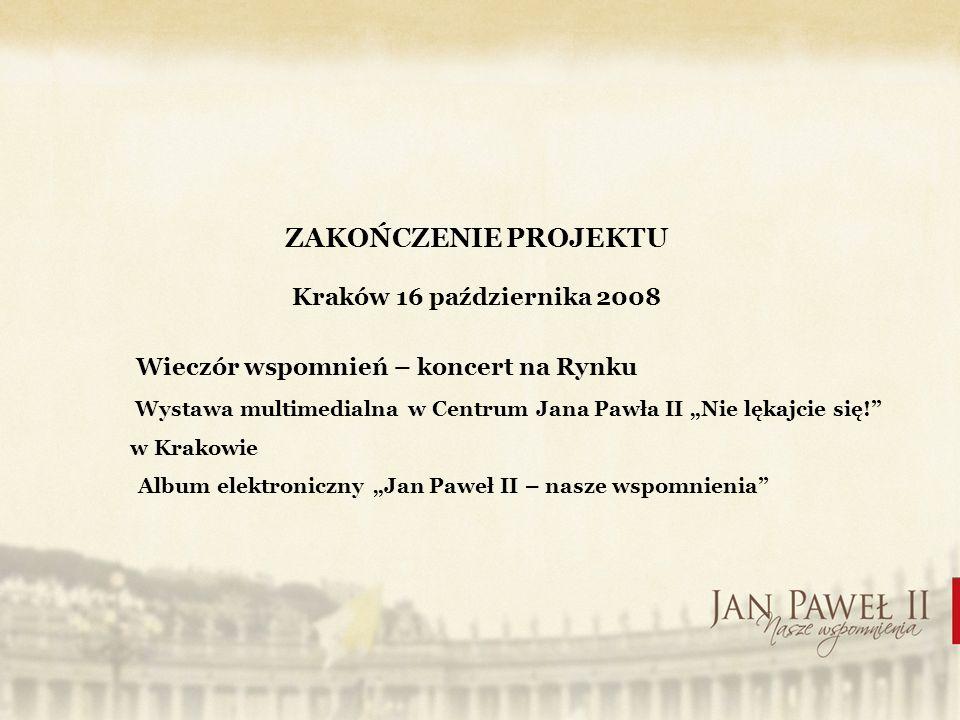 ZAKOŃCZENIE PROJEKTU Kraków 16 października 2008 Wieczór wspomnień – koncert na Rynku Wystawa multimedialna w Centrum Jana Pawła II Nie lękajcie się.