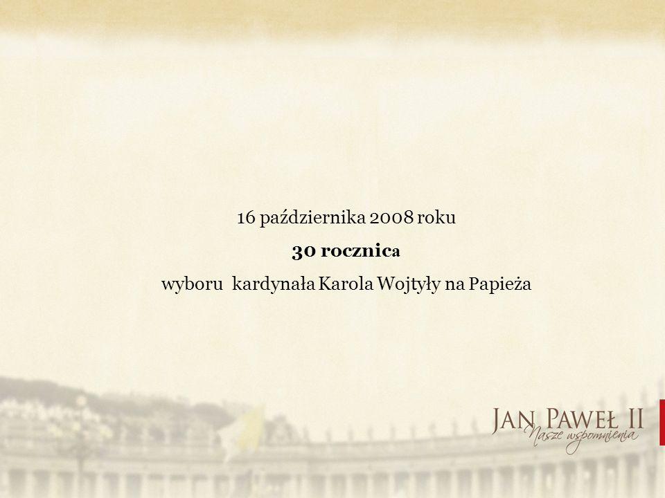 16 października 2008 roku 30 rocznic a wyboru kardynała Karola Wojtyły na P apieża