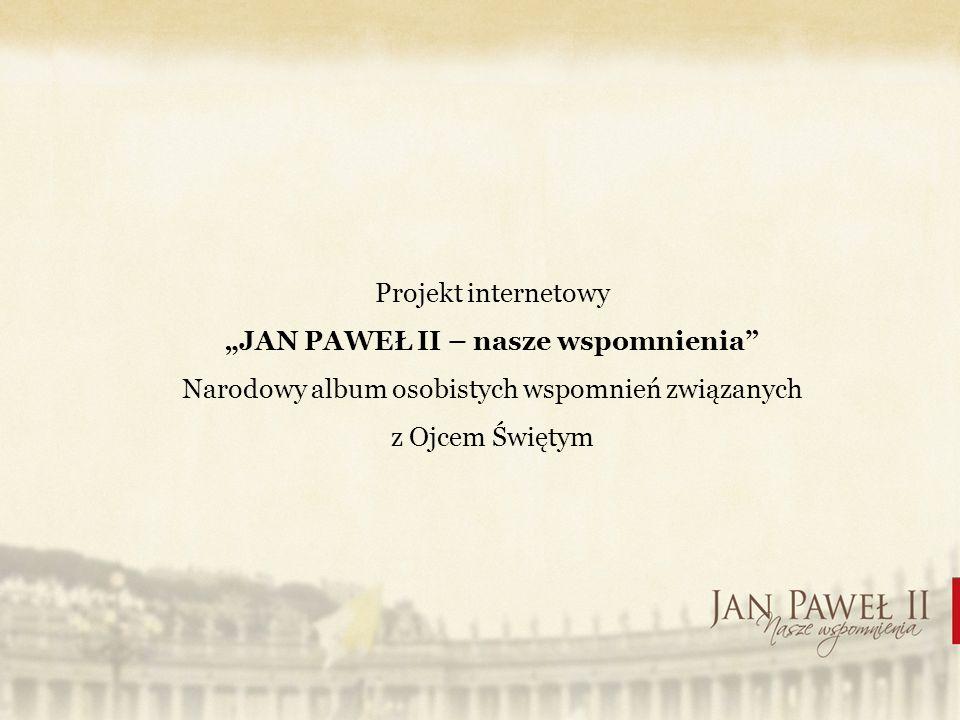 Projekt internetowy JAN PAWEŁ II – nasze wspomnienia Narodowy album osobistych wspomnień związanych z Ojcem Świętym