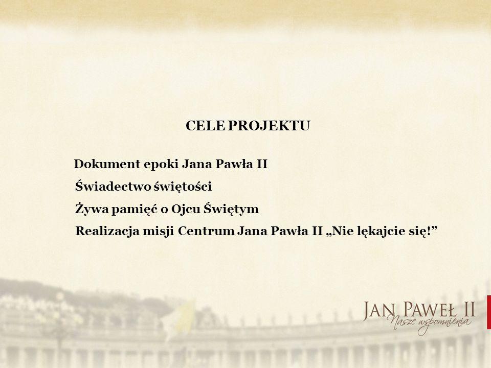 CELE PROJEKTU Dokument epoki Jana Pawła II Świadectwo świętości Żywa pamięć o Ojcu Świętym Realizacja misji Centrum Jana Pawła II Nie lękajcie się!