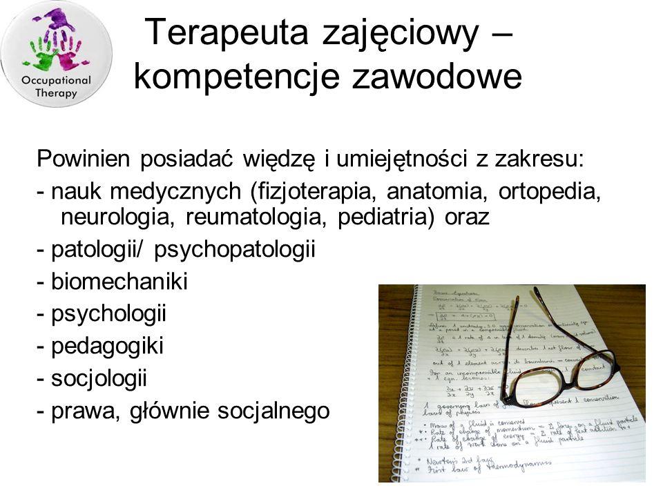 Terapeuta zajęciowy – kompetencje zawodowe Powinien posiadać więdzę i umiejętności z zakresu: - nauk medycznych (fizjoterapia, anatomia, ortopedia, ne