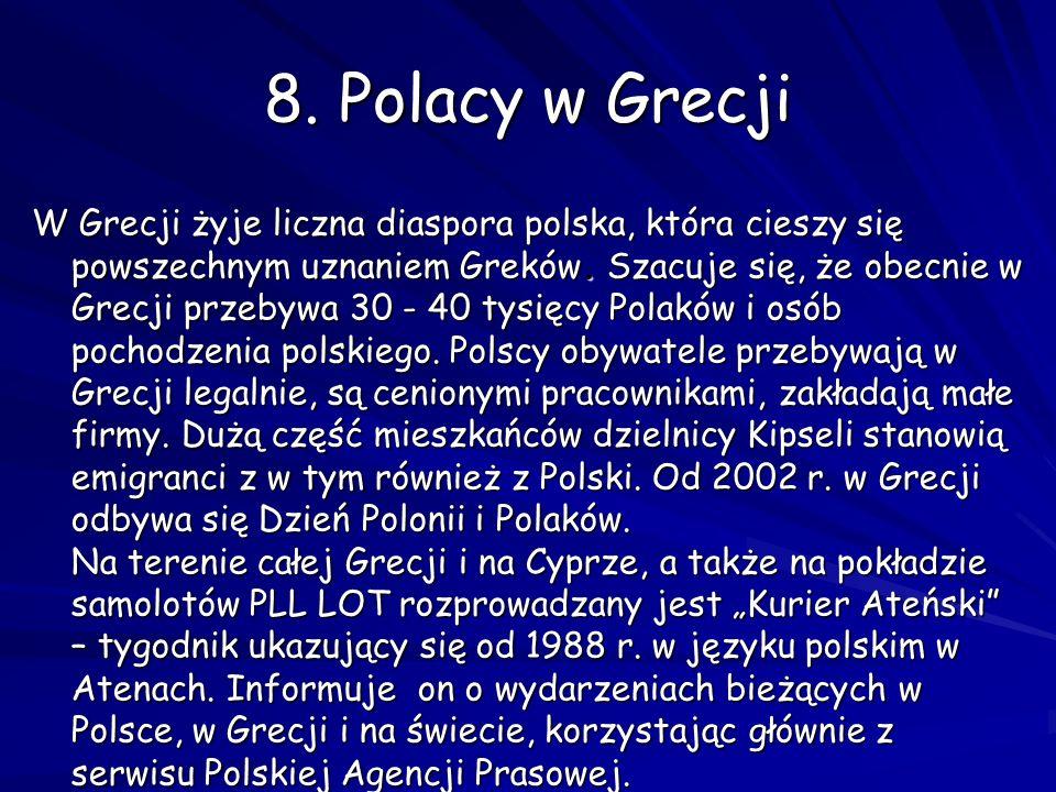 8. Polacy w Grecji W Grecji żyje liczna diaspora polska, która cieszy się powszechnym uznaniem Greków. Szacuje się, że obecnie w Grecji przebywa 30 -