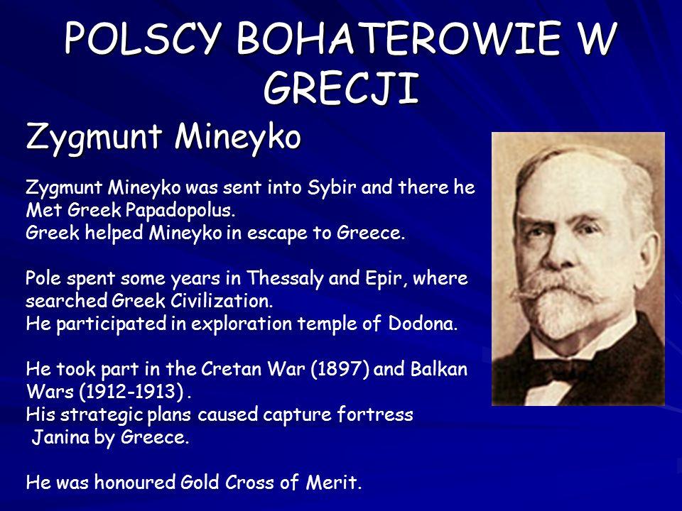 POLSCY BOHATEROWIE W GRECJI Zygmunt Mineyko Zygmunt Mineyko was sent into Sybir and there he Met Greek Papadopolus. Greek helped Mineyko in escape to