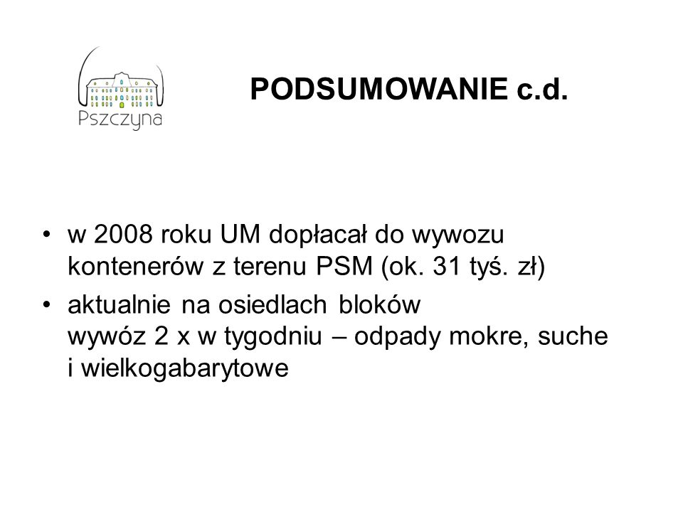 PODSUMOWANIE c.d. w 2008 roku UM dopłacał do wywozu kontenerów z terenu PSM (ok. 31 tyś. zł) aktualnie na osiedlach bloków wywóz 2 x w tygodniu – odpa