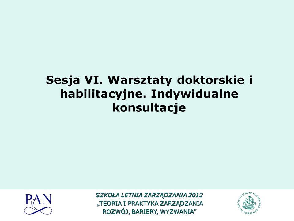 Sesja VI. Warsztaty doktorskie i habilitacyjne. Indywidualne konsultacje SZKOŁA LETNIA ZARZĄDZANIA 2012 TEORIA I PRAKTYKA ZARZĄDZANIA TEORIA I PRAKTYK