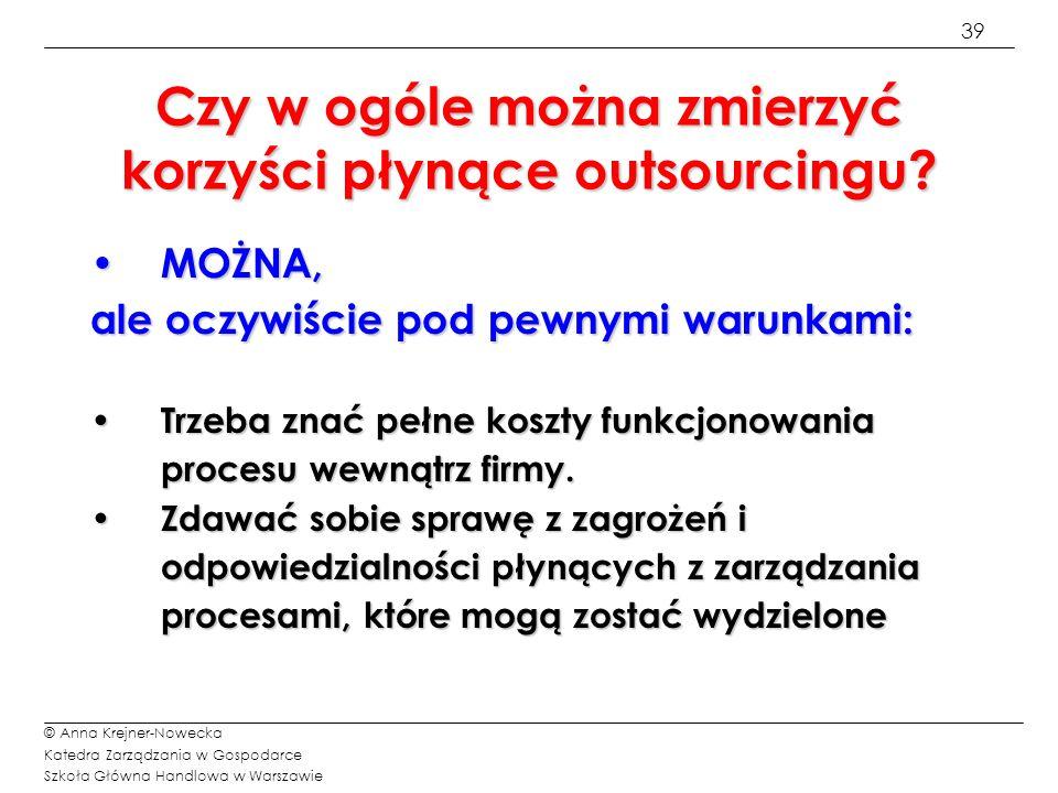 39 © Anna Krejner-Nowecka Katedra Zarządzania w Gospodarce Szkoła Główna Handlowa w Warszawie Czy w ogóle można zmierzyć korzyści płynące outsourcingu