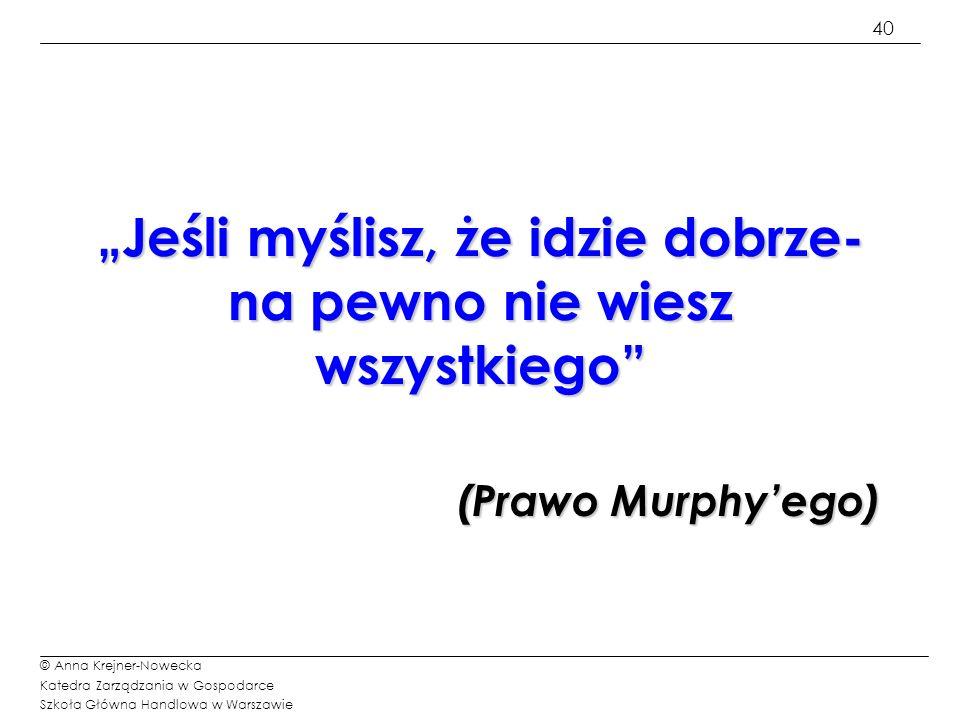 40 © Anna Krejner-Nowecka Katedra Zarządzania w Gospodarce Szkoła Główna Handlowa w Warszawie Jeśli myślisz, że idzie dobrze- na pewno nie wiesz wszys