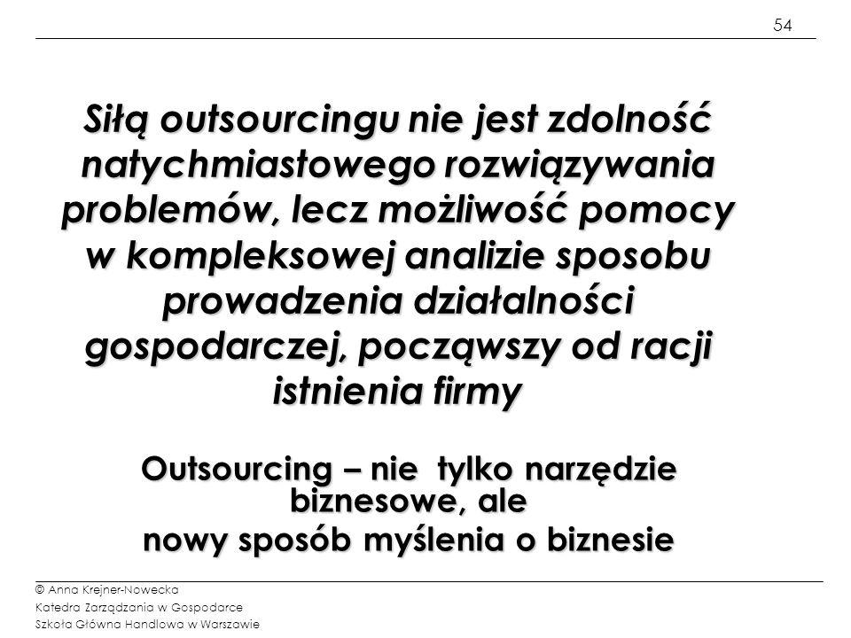 54 © Anna Krejner-Nowecka Katedra Zarządzania w Gospodarce Szkoła Główna Handlowa w Warszawie Siłą outsourcingu nie jest zdolność natychmiastowego roz