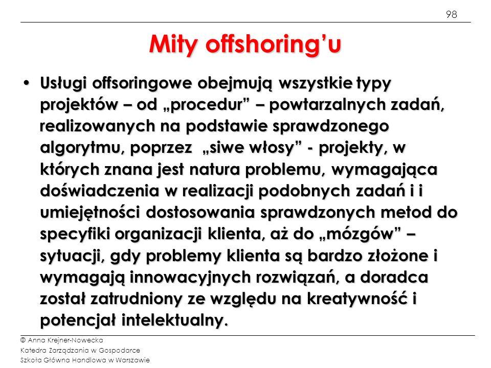 98 © Anna Krejner-Nowecka Katedra Zarządzania w Gospodarce Szkoła Główna Handlowa w Warszawie Mity offshoringu Usługi offsoringowe obejmują wszystkie