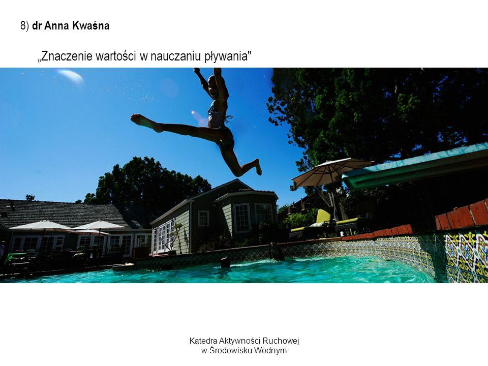 Katedra Aktywności Ruchowej w Środowisku Wodnym 8) dr Anna Kwaśna Znaczenie wartości w nauczaniu pływania