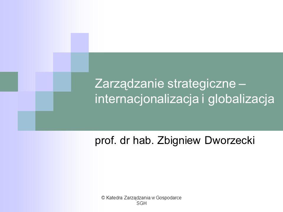 Zarządzanie strategiczne – internacjonalizacja i globalizacja prof. dr hab. Zbigniew Dworzecki © Katedra Zarządzania w Gospodarce SGH