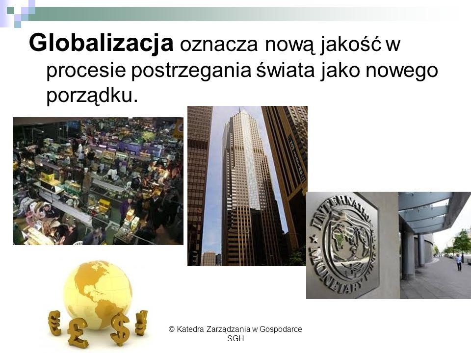 Globalizacja oznacza nową jakość w procesie postrzegania świata jako nowego porządku. © Katedra Zarządzania w Gospodarce SGH