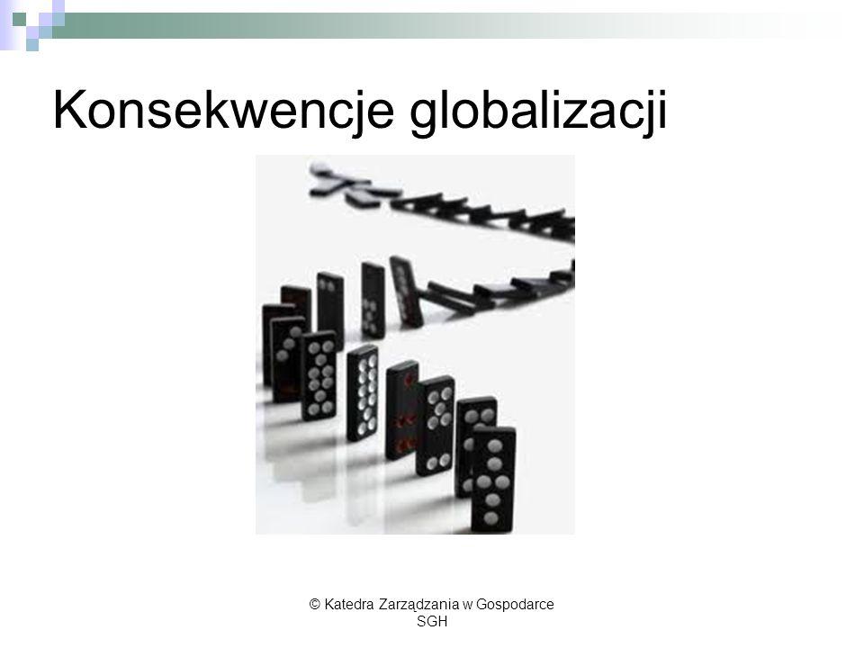 Konsekwencje globalizacji © Katedra Zarządzania w Gospodarce SGH